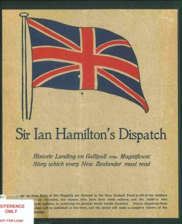 Historic landing on Gallipoli, April 25th-May 5th 1915 : Sir Ian Hamilton's dispatch : vivid details of the enormous undertaking : bravery to the death of officers and men engaged : magnificent story which every New Zealander must read - Auckland War Memorial Museum Tamaki Paenga Hira